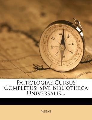 Patrologiae Cursus Completus - Sive Bibliotheca Universalis... (Latin, Paperback): Migne