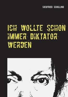 Ich Wollte Schon Immer Diktator Werden (German, Paperback): Siegfried Schilling