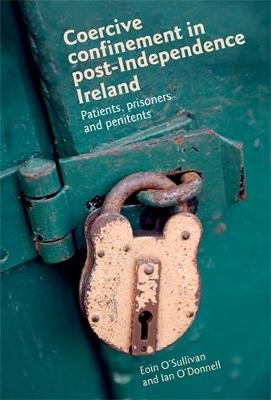 Coercive Confinement in Ireland - Patients, Prisoners and Penitents (Hardcover): Eoin O'Sullivan, Ian O'Donnell