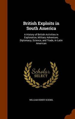 British Exploits in South America - A History of British Activities in Exploration, Military Adventure, Diplomacy, Science, and...