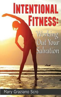 Intentional Fitness - Working Out Your Salvation (Paperback): Mary Graziano Scro
