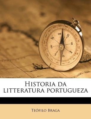 Historia Da Litteratura Portugueza (Portuguese, Paperback): Teofilo Braga