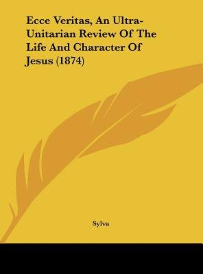 Ecce Veritas, an Ultra-Unitarian Review of the Life and Character of Jesus (1874) (Hardcover): Sylva