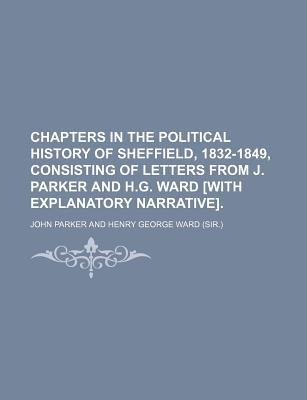 Chapters in the Political History of Sheffield, 1832-1849, Consisting of Letters from J. Parker and H.G. Ward [With Explanatory...
