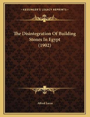 The Disintegration of Building Stones in Egypt (1902) (Paperback): Alfred Lucas