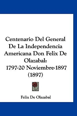 Centenario del General de La Independencia Americana Don Felix de Olazabal - 1797-20 Noviembre-1897 (1897) (English, Spanish,...
