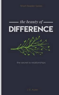 The Beauty of Difference - The Secret to Relationships (Paperback): J E Ayee