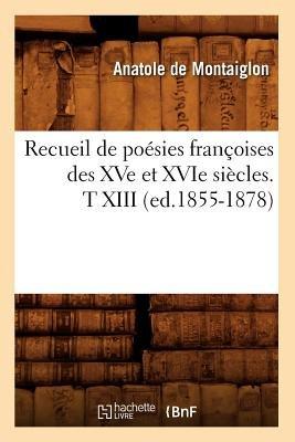 Recueil de Poesies Francoises Des Xve Et Xvie Siecles. T XIII (Ed.1855-1878) (French, Paperback): Collectif