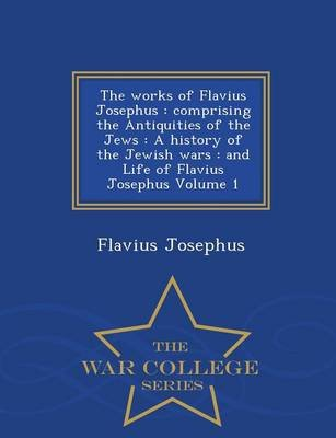 The Works of Flavius Josephus - Comprising the Antiquities of the Jews: A History of the Jewish Wars: And Life of Flavius...