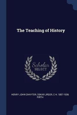 The Teaching of History (Paperback): Henry John Chaytor, Oskar Jger, C H 1857-1936 Firth