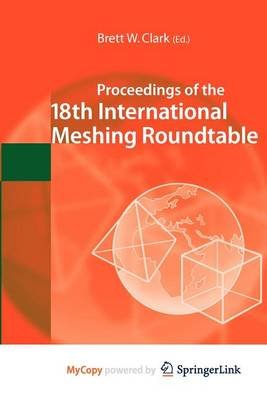 Proceedings of the 18th International Meshing Roundtable (Paperback): Brett W. Clark