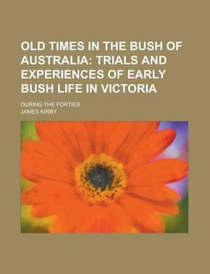 Old Times in the Bush of Australia; During the Forties (Paperback): James Kirby