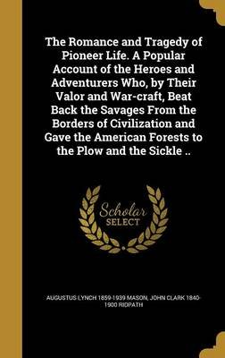 The Romance and Tragedy of Pioneer Life. a Popular Account of the Heroes and Adventurers Who, by Their Valor and War-Craft,...