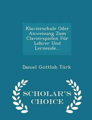Klavierschule Oder Anweisung Zum Clavierspielen Fur Lehrer Und Lernende... - Scholar's Choice Edition (Paperback): Daniel...