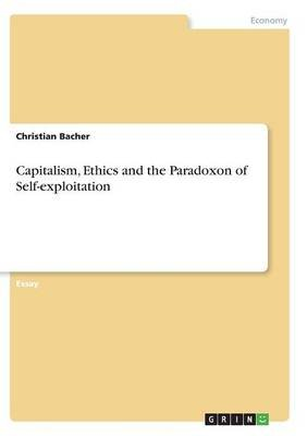 Capitalism, Ethics and the Paradoxon of Self-Exploitation (Paperback): Christian Bacher