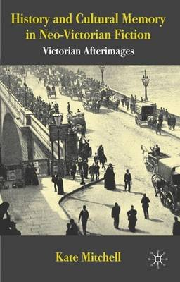 History and Cultural Memory in Neo-Victorian Fiction - Victorian Afterimages (Hardcover): Kate Mitchell