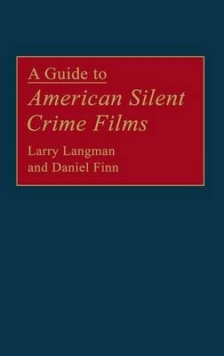 A Guide to American Silent Crime Films (Hardcover, New): Daniel Finn, Larry Langman