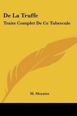 de La Truffe - Traite Complet de Ce Tubercule: D'Une Quartrieme Partie (1836) (English, French, Paperback): M. Moynier