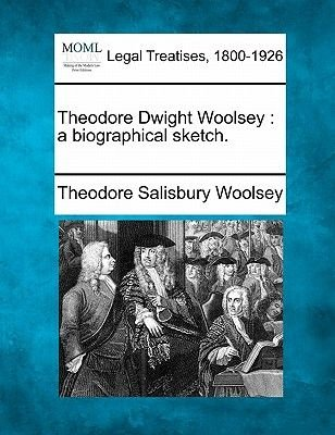 Theodore Dwight Woolsey - A Biographical Sketch. (Paperback): Theodore Salisbury Woolsey