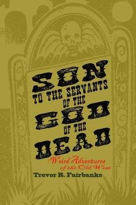 Son to the Servants of the God of the Dead - Weird Adventures of the Old West (Paperback): Trevor R. Fairbanks