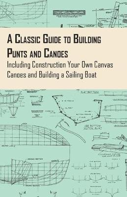 A Classic Guide to Building Punts and Canoes - Including Construction Your Own Canvas Canoes and Building a Sailing Boat...