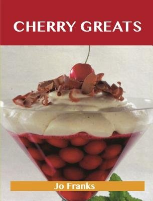 Cherry Greats: Delicious Cherry Recipes, the Top 100 Cherry Recipes (Electronic book text):