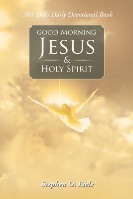 Good Morning Jesus & Holy Spirit (Electronic book text): Stephen O. Esele