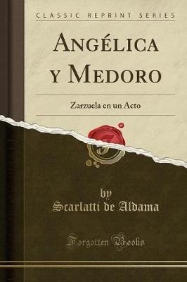 Angelica y Medoro - Zarzuela En Un Acto (Classic Reprint) (Spanish, Paperback): Scarlatti De Aldama