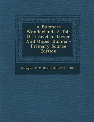 A Burmese Wonderland; A Tale of Travel in Lower and Upper Burma - Primary Source Edition (Paperback): C. M. (Colin Metcalfe)...