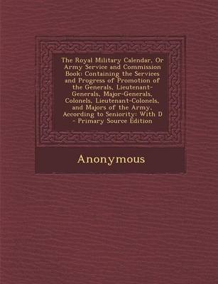 The Royal Military Calendar, or Army Service and Commission Book - Containing the Services and Progress of Promotion of the...