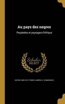 Au Pays Des Negres - Peuplades Et Paysages D'Afrique (French, Hardcover): Victor 1845-1917 Tissot