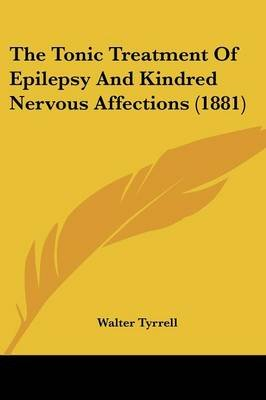 The Tonic Treatment of Epilepsy and Kindred Nervous Affections (1881) (Paperback): Walter Tyrrell