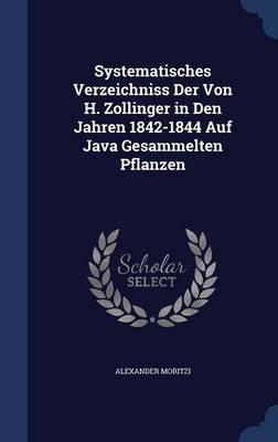Systematisches Verzeichniss Der Von H. Zollinger in Den Jahren 1842-1844 Auf Java Gesammelten Pflanzen (Hardcover): Alexander...