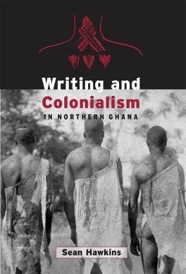Writing and Colonialism in Northern Ghana - The Encounter Between the LoDagaa and 'the World on Paper' (Paperback):...