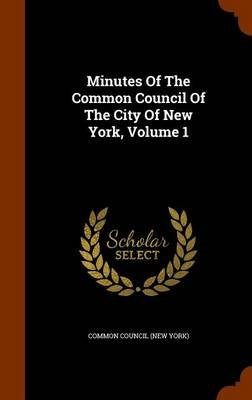 Minutes of the Common Council of the City of New York, Volume 1 (Hardcover): Common Council (New York)