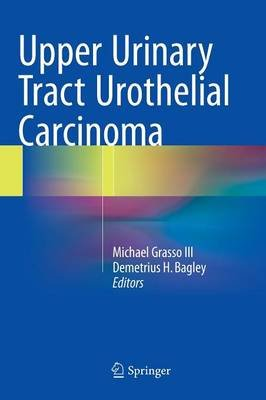 Upper Urinary Tract Urothelial Carcinoma (Hardcover, 1st ed. 2015): Michael Grasso III, Demetrius H Bagley