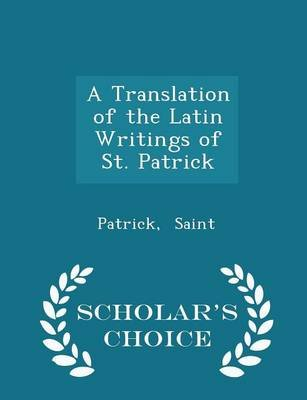 A Translation of the Latin Writings of St. Patrick - Scholar's Choice Edition (Paperback): Patrick Saint