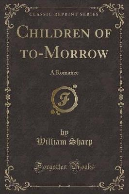 Children of To-Morrow - A Romance (Classic Reprint) (Paperback): William Sharp