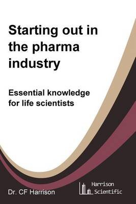 Starting Out in the Pharma Industry - Essential Knowledge for Life Scientists (Paperback): C F Harrison
