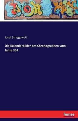 Die Kalenderbilder Des Chronographen Vom Jahre 354 (German, Paperback): Josef Strzygowski