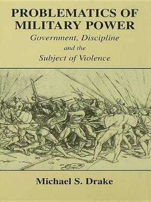 Problematics of Military Power - Government, Discipline and the Subject of Violence (Electronic book text): Michael S. Drake