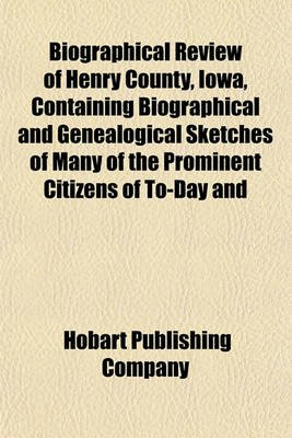 Biographical Review of Henry County, Iowa, Containing Biographical and Genealogical Sketches of Many of the Prominent Citizens...