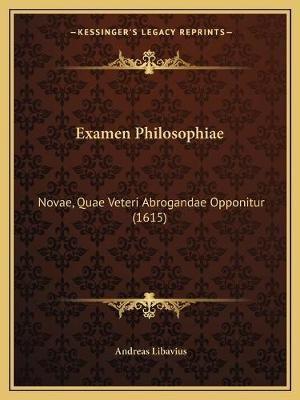 Examen Philosophiae - Novae, Quae Veteri Abrogandae Opponitur (1615) (Latin, Paperback): Andreas Libavius