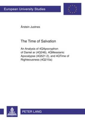 The Time of Salvation - An Analysis of 4QApocryphon of Daniel ar (4Q246), 4QMessianic Apocalypse (4Q521 2), and 4QTime of...
