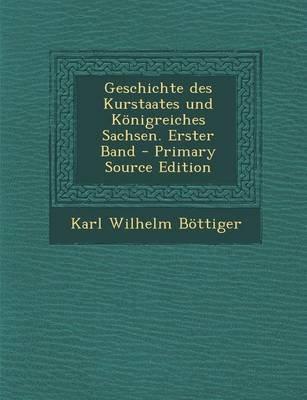 Geschichte Des Kurstaates Und Konigreiches Sachsen. Erster Band (German, Paperback, Primary Source): Karl Wilhelm Bottiger