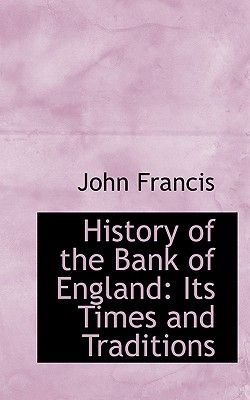 History of the Bank of England - Its Times and Traditions (Hardcover): John Francis