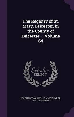 The Registry of St. Mary, Leicester, in the County of Leicester ... Volume 64 (Hardcover): Hartopp Henry