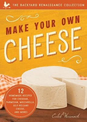 Make Your Own Cheese - 12 Recipes for Cheddar, Parmesan, Mozzarella, Self-Reliant Cheese, and More! (Paperback, 2nd edition):...