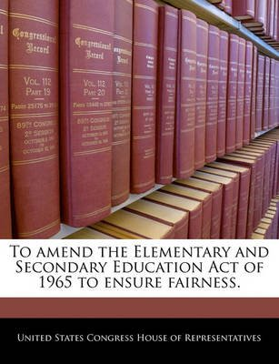 To Amend the Elementary and Secondary Education Act of 1965 to Ensure Fairness. (Paperback): United States Congress House of...