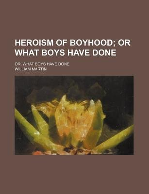 Heroism of Boyhood; Or What Boys Have Done. Or, What Boys Have Done (Paperback): unknownauthor, William Martin
